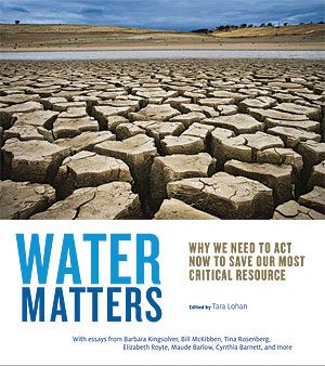 Water Matters: Why We Need to Act Now to Save Our Most Critical Resource, edited by Tara Lohan
