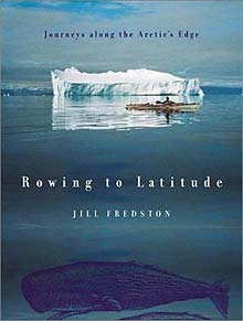 Rowing to Latitude: Journeys Along the Arctic's Edge by Jill Fredston