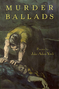 Murder Ballads, poems by Jake Adam York.