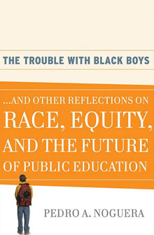 The Trouble with Black Boys and Other Reflections on Race, Equity, and the Future of Public Education by Pedro A. Noguera