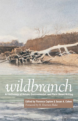 Wildbranch: An Anthology of Nature, Environmental, and Place-Based Writing, edited by Florence Caplow and Susan A. Cohen