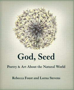 God, Seed: Poetry & Art About the Natural World, by Rebecca Foust and Lorna Stevens