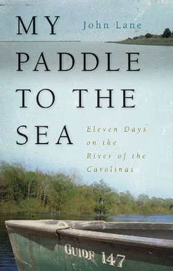 My Paddle to the Sea: Eleven Days on the River of the Carolinas, by John Lane