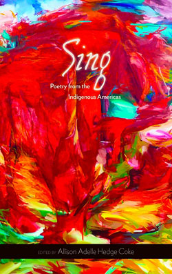 Sing: Poetry from the Indigenous Americas, edited by Allison Adelle Hedge Coke