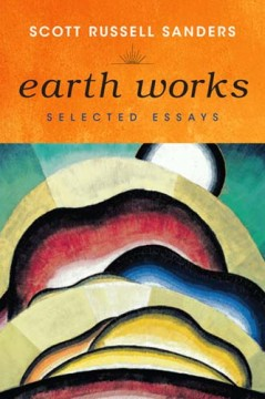 Earth Works: Selected Essays by Scott Russell Sanders
