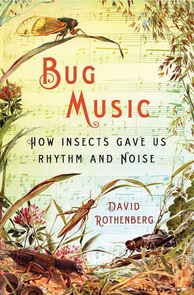 Bug Music: How Insects Gave Us Rhythm and Noise by David Rothenberg