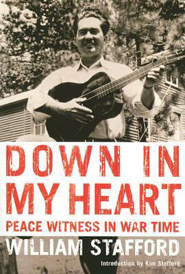 Down in My Heart: Peace Witness in War Time, by William Stafford