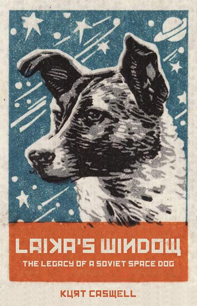 Laika's Window: The Legacy of a Soviet Space Dog, by Kurt Caswell