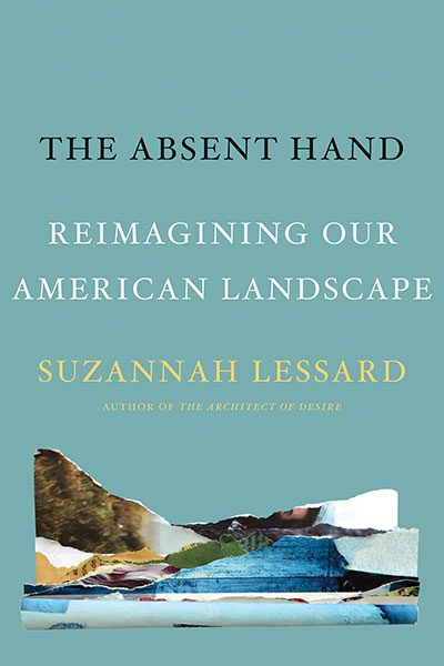 The Absent Hand: Reimagining Our American Landscape, by Suzannah Lessard