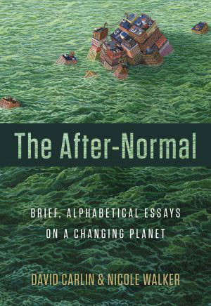 The After-Normal: Brief, Alphabetical Essays on a Changing Planet, by David Carlin and Nicole Walker