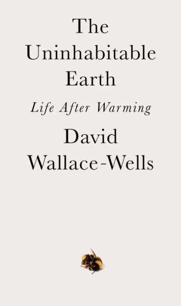 The Uninhabitable Earth: Life After Warming, by David-Wallace Wells
