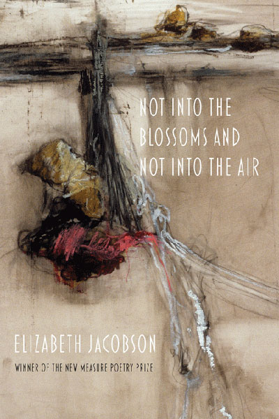 Not into the Blossoms and Not into the Air: Poems by Elizabeth Jacobson